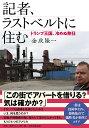 記者、ラストベルトに住む トランプ王国、冷めぬ熱狂  /朝日新聞出版/金成隆一