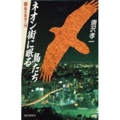 ネオン街に眠る鳥たち 夜鳥生態学入門  /朝日新聞出版/唐沢孝一