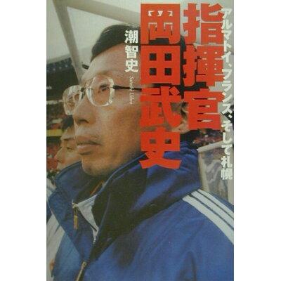 指揮官岡田武史 アルマトイ、フランス、そして札幌  /朝日新聞出版/潮智史