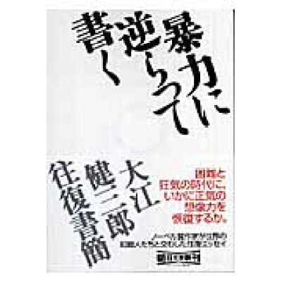 暴力に逆らって書く 大江健三郎往復書簡  /朝日新聞出版/大江健三郎