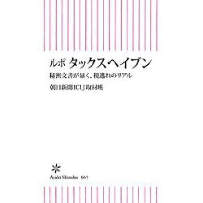 ルポタックスヘイブン 秘密文書が暴く、税逃れのリアル  /朝日新聞出版/朝日新聞ICIJ取材班