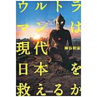 ウルトラマンは現代日本を救えるか   /朝日新聞出版/神谷和宏