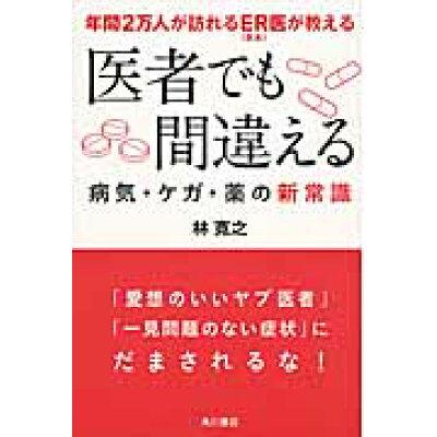 医者でも間違える病気・ケガ・薬の新常識 年間2万人が訪れるER(救急)医が教える  /KADOKAWA/林寛之