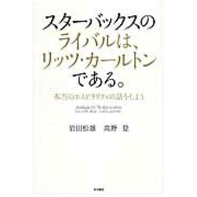 スタ-バックスのライバルは、リッツ・カ-ルトンである。 本当のホスピタリティの話をしよう  /KADOKAWA/岩田松雄
