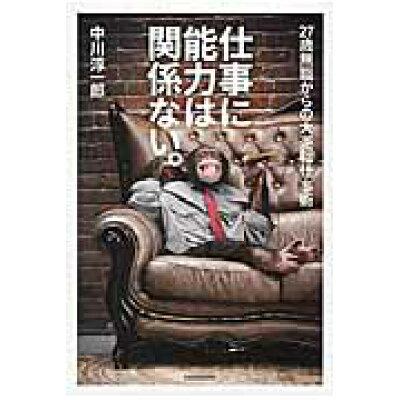 仕事に能力は関係ない。 27歳無職からの大逆転仕事術  /KADOKAWA/中川淳一郎