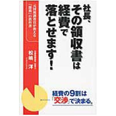社長、その領収書は経費で落とせます! 元国税調査官が教える「節税」の教科書  /KADOKAWA/松嶋洋
