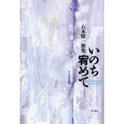 いのち宥めて 石本隆一歌集  /角川書店/石本隆一