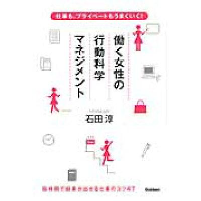 働く女性の行動科学マネジメント 仕事も、プライベ-トもうまくいく!  /学研パブリッシング/石田淳
