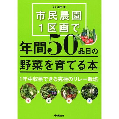市民農園1区画で年間50品目の野菜を育てる本   /学研プラス/福田俊