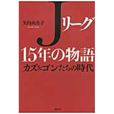Jリ-グ15年の物語 カズ&ゴンたちの時代  /講談社/矢内由美子