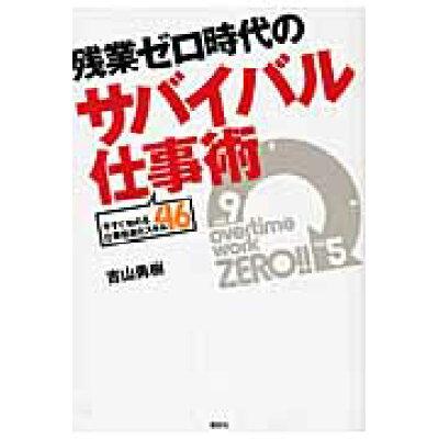 残業ゼロ時代のサバイバル仕事術 今すぐ始める仕事倍速化スキル46  /講談社/吉山勇樹