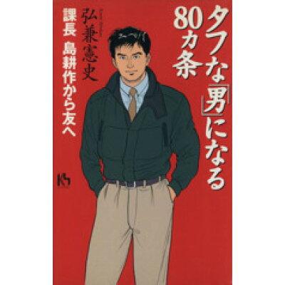 タフな「男」になる80カ条 課長島耕作から友へ  /講談社/弘兼憲史
