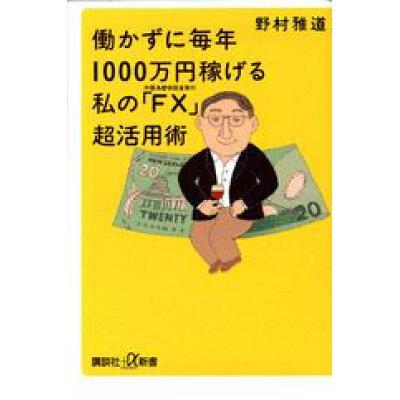 働かずに毎年1000万円稼げる私の「FX」超活用術 外国為替保証金取引  /講談社/野村雅道