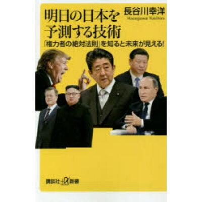 明日の日本を予測する技術 「権力者の絶対法則」を知ると未来が見える!  /講談社/長谷川幸洋
