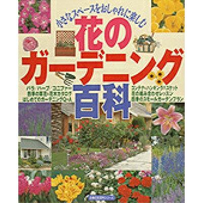 花のガ-デニング百科 小さなスペ-スをおしゃれに楽しむ  /主婦の友社