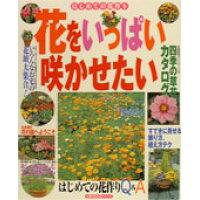 花をいっぱい咲かせたい はじめての花作り 四季の草花カタログと楽しみ方のコ  /主婦の友社