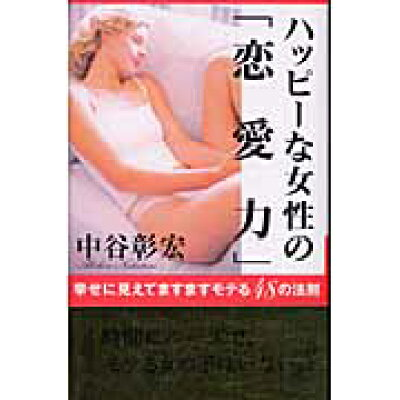 ハッピ-な女性の「恋愛力」 幸せに見えてますますモテる48の法則  /主婦の友社/中谷彰宏