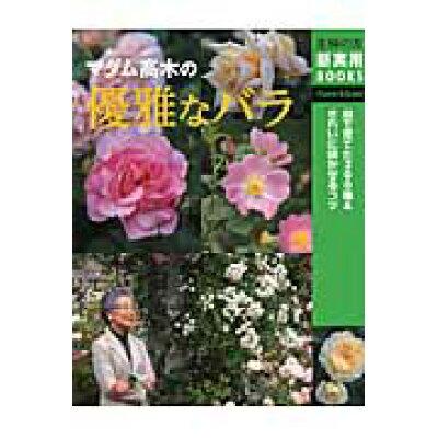 マダム高木の優雅なバラ 庭で育てた300種&きれいに咲かせるコツ  /主婦の友社/高木絢子(バラ)