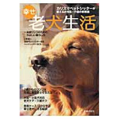 幸せ老犬生活 カリスマペットシッタ-が教えるお世話・介護の新常識  /主婦の友社/全国ペットシッタ-協会