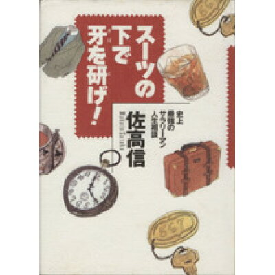 ス-ツの下で牙を研げ! 史上最強のサラリ-マン人生相談  /集英社/佐高信