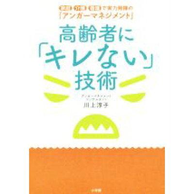 高齢者に「キレない」技術 家庭・介護・看護で実力発揮の「アンガーマネジメント  /小学館/川上淳子