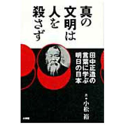 真の文明は人を殺さず 田中正造の言葉に学ぶ明日の日本  /小学館/小松裕
