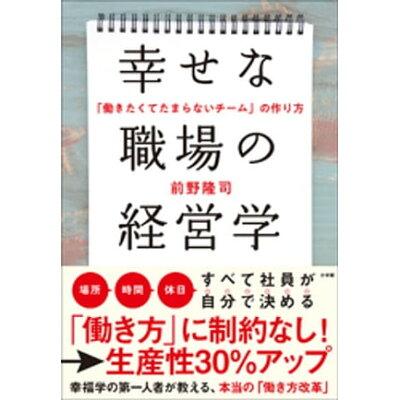 幸せな職場の経営学 「働きたくてたまらないチーム」の作り方  /小学館/前野隆司