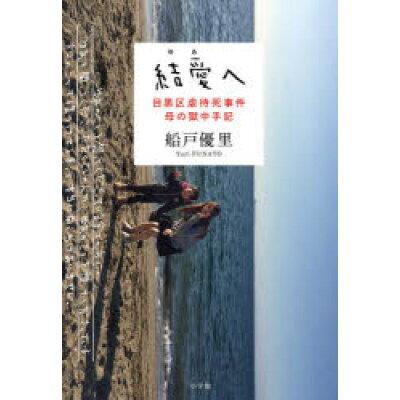 結愛へ 目黒区虐待死事件母の獄中手記  /小学館/船戸優里