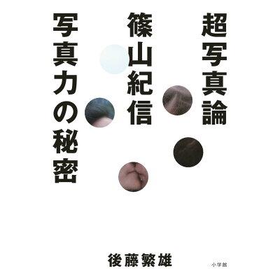 超写真論 篠山紀信写真力の秘密  /小学館/後藤繁雄
