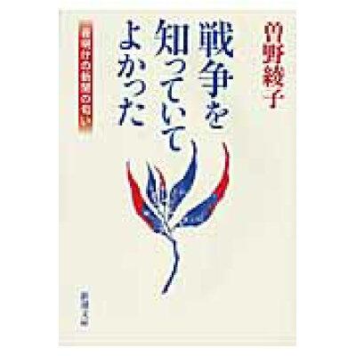 戦争を知っていてよかった 夜明けの新聞の匂い  /新潮社/曽野綾子