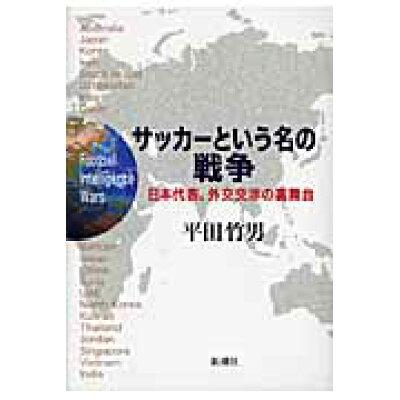 サッカ-という名の戦争 日本代表、外交交渉の裏舞台  /新潮社/平田竹男