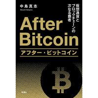 アフター・ビットコイン 仮想通貨とブロックチェーンの次なる覇者  /新潮社/中島真志