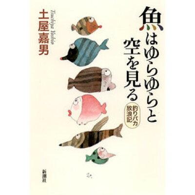 魚はゆらゆらと空を見る 釣りバカ放浪記  /新潮社/土屋嘉男