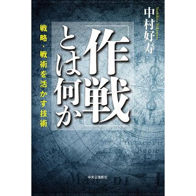 「作戦」とは何か 戦略・戦術を活かす技術  /中央公論新社/中村好寿