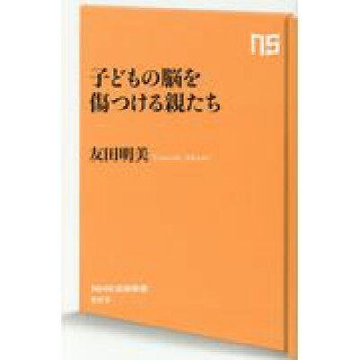子どもの脳を傷つける親たち   /NHK出版/友田明美
