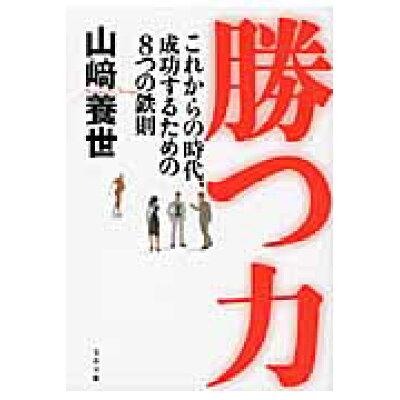 勝つ力 これからの時代、成功するための8つの鉄則  /文藝春秋/山崎養世