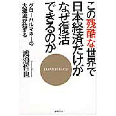 この残酷な世界で日本経済だけがなぜ復活できるのか グロ-バルマネ-の大逆流が始まる  /徳間書店/渡邉哲也