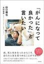 「がんになって良かった」と言いたい   /徳間書店/山口雄也