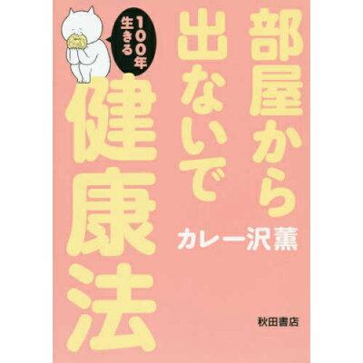 部屋から出ないで100年生きる健康法   /秋田書店/カレー沢薫