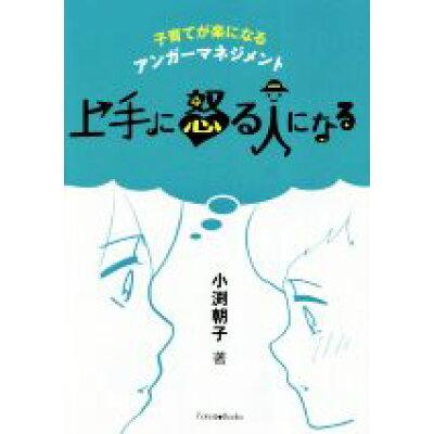 上手に怒る人になる 子育てが楽になるアンガーマネジメント  /いのちのことば社/小渕朝子
