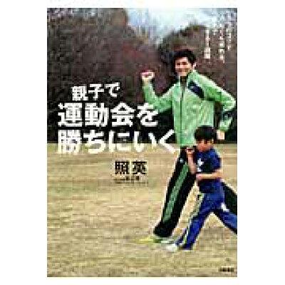 親子で運動会を勝ちにいく 5つのコツでぐんぐん走れる。親子でやりきる1週間  /岩崎書店/照英
