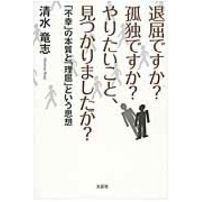 退屈ですか?孤独ですか?やりたいこと、見つかりましたか? 「不幸」の本質と「理屈」という思想  /文芸社/清水竜志