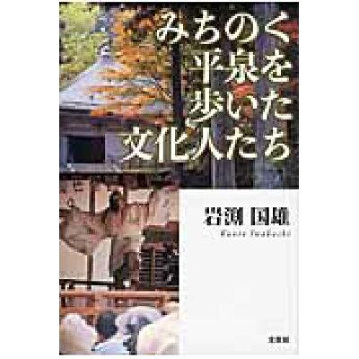 みちのく平泉を歩いた文化人たち   /文芸社/岩淵国雄