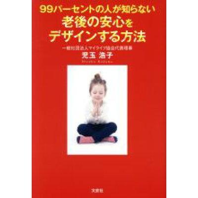 99パーセントの人が知らない老後の安心をデザインする方法   /文芸社/児玉浩子
