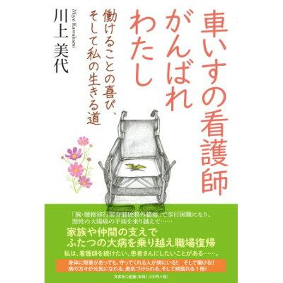 車いすの看護師がんばれわたし 働けることの喜び、そして私の生きる道  /文芸社/川上美代