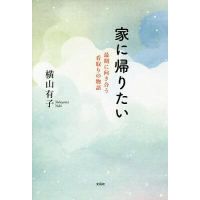 家に帰りたい 最期に向き合う看取りの物語  /文芸社/横山有子