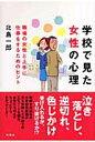 学校で見た女性の心理 職場の女性と上手に仕事をするためのヒント  /新風舎/北島一郎