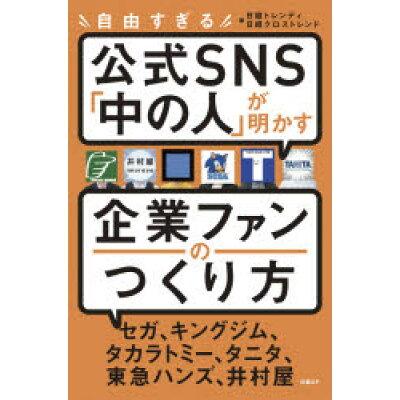 自由すぎる公式SNS「中の人」が明かす企業ファンのつくり方   /日経BP/日経トレンディ