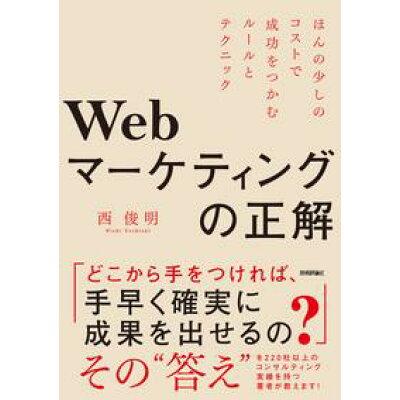 Webマーケティングの正解 ほんの少しのコストで成功をつかむルールとテクニック  /技術評論社/西俊明