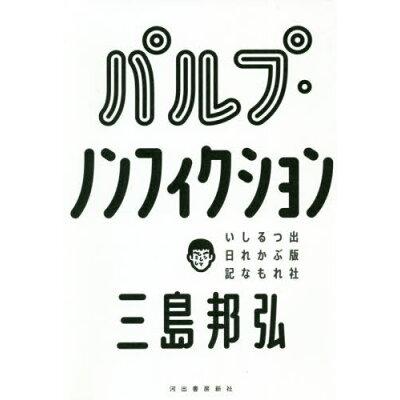 パルプ・ノンフィクション 出版社つぶれるかもしれない日記  /河出書房新社/三島邦弘